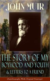 John Muir: The Story of My Boyhood and Youth & Letters to a Friend (Autobiography With Original Drawings): The Memoirs of the Naturalist, Environmental Philosopher and Early Advocate of Preservation of Wilderness, the Author of The Yosemite, Travels in Alaska, The Mountains of California & Steep Trails