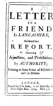 A Letter to a Friend in Lancashire, Occasioned by a Report, Concerning Injunctions, and Prohibitions by Authority: Relating to Some Points of Religion, Now in Debate