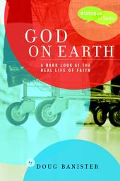 God on Earth: The Church--a Hard Look at the Real Life of Faith