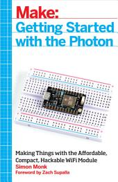 Getting Started with the Photon: Making Things with the Affordable, Compact, Hackable WiFi Module