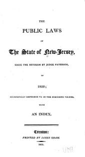 The Public Laws of the State of New-Jersey: Since the Revision by Judge Paterson, in 1800 : Occasionally Referred to in the Preceding Volume : with an Index