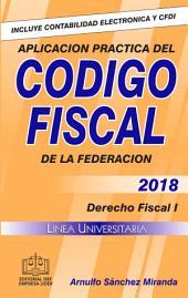 APLICACIÓN PRACTICA DEL CÓDIGO FISCAL 2018: Derecho Fiscal I