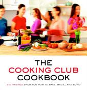 The Cooking Club Cookbook: Six Friends Show You How to Bake, Broil, and Bond
