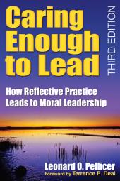 Caring Enough to Lead: How Reflective Practice Leads to Moral Leadership, Edition 3