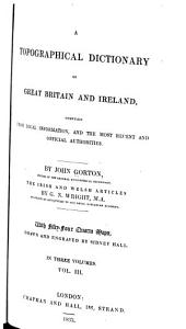 A Topographical Dictionary of Great Britain and Ireland: Compiled from Local Information, and the Most Recent and Official Authorities, Volume 3