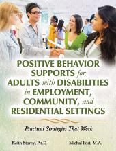 POSITIVE BEHAVIOR SUPPORTS FOR ADULTS WITH DISABILITIES IN EMPLOYMENT, COMMUNITY, AND RESIDENTIAL SETTINGS: Practical Strategies That Work
