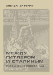 Между Гитлером и Сталиным. Украинские повстанцы: Издание 3-е, исправленное и дополненное