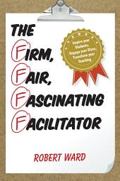 The Firm, Fair, Fascinating Facilitator: Inspire your Students, Engage your Class, Transform your Teaching