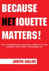 Because Netiquette Matters!: Your Comprehensive Reference Guide to Email Etiquette and Proper Technology Use