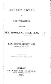 Select notes of the Preaching of the late Rev. Rowland Hill. ... By Edwin Sidney