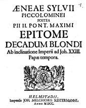 Aeneae Sylvii Piccolominei postea Pii II. Pont. Maximi Epitome Decadum Blondi ab inclinatione Imperii ad Joh. XXIII. Papae tempora