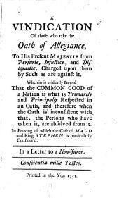 A Vindication of Those who Take the Oath of Allegiance, to His Present Majestie from Perjurie, Injustice, and Disloyaltie, Charged Upon Them by Such as are Against it: Wherein is Evidently Shewed that the Common Good of a Nation is what is Primarily and Principally Respected in an Oath, and Therefore when the Oath is Inconsistent with That, the Persons who Have Taken It, are Absolved from It. In Proving of which the Case of Maud and King Stephen is Particularly Consider'd. In a Letter to a Non-juror..