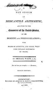 A New System of Mercantile Arithmetic: Adapted to the Commerce of the United States, in Its Domestic and Foreign Relations: with Forms of Accounts, and Other Writings Usually Occurring in Trade