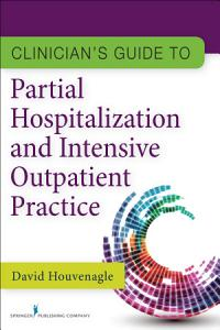 Clinician s Guide to Partial Hospitalization and Intensive Outpatient Practice PDF