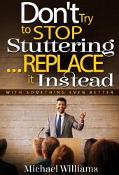 How to Stop Stuttering - Don't Try to Stop Stuttering...Replace It!: The Truth About How to Stop Stuttering