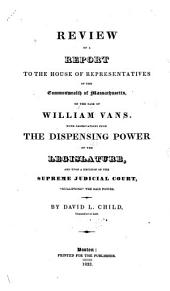 "Review of a Report to the House of Representatives of the Commonwealth of Massachusetts, on the Case of William Vans: With Observations Upon the Dispensing Power of the Legislature, and Upon a Decision of the Supreme Judicial Court, ""nullifying"" the Said Power"