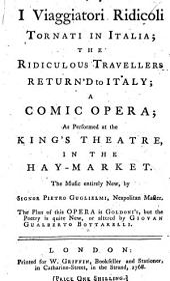 """I Viaggiatori ridicolo Viaggiatori ridicoli tornati in Italia; The Ridiculous Travellers return'd to Italy ... a comic opera ... Founded on C. Goldoni's """"Il Viaggiatore ridicolo."""" The poetry ... new, or altered by G. G. Bottarelli. Translated by F. Bottarelli"""
