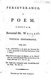 """Perseverance; a Poem: in reply to the Reverend Mr. W.'s poetical performance falsly call'd """"An Answer to all which the Reverend Dr. Gill bas printed on the final perseverance of the Saints."""" By J. Gill"""