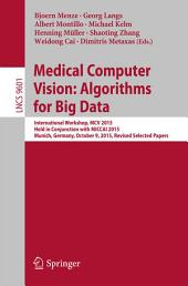 Medical Computer Vision: Algorithms for Big Data: International Workshop, MCV 2015, Held in Conjunction with MICCAI 2015, Munich, Germany, October 9, 2015, Revised Selected Papers