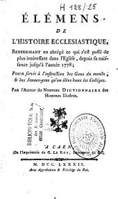 Eléments de l'histoire ecclésiastique, renfermant en abrégé ce qui s'est passé de plus intéressant dans l'Eglise depuis sa naissance jusqu'à l'année 1778
