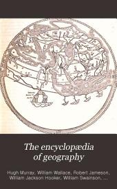 The Encyclopædia of Geography: Comprising a Complete Description of the Earth, Physical, Statistical, Civil, and Political, Volume 1