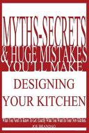 Myths  Secrets    Huge Mistakes You ll Make Designing Your Kitchen PDF