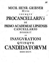 Mich. Henr. Gribner ICtus idemque procancellarius de primo academiae Lipsiensis cancellario disserit et inaugurationi quinque candidatorum diem dicit