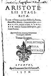 Opera omnia: Libri Omnes, quibus Historia, Partes, Incessus, Motus, Generatioque Animalium, atque etiam Plantarum naturae brevis descriptio, pertractantur, Volume 4