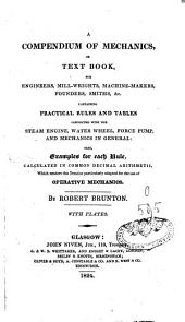A Compendium of Mechanics Or Text Book for Engineers, Mill-wrights, Machine-makers, Founders, Smiths, Etc: Containing Pratical Rules and Tables Connected with the Steam Engine, Water Wheel, Force Pump, and Mechanics in General : Also, Exemples for Each Rule Calculated in Common Decimal Arithmetic, which Renders this Treatrise Particulary Adapted for the Use of Operative Mechanics