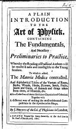 A Plain Introduction to the Art of Physick, ... to which is added the Materia Medica contracted, and alphabetical tables of the vertues of roots, etc