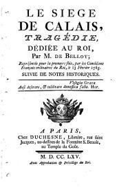 Le Siège De Calais: Tragédie ; Représentée pour la premiere foi, par les Comédiens Français ordinaires du Roi, le 13 Février 1765 ; Suivie De Notes Historiques