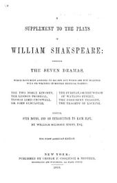 A Supplement to the Plays of William Shakspeare: comprising the seven dramas, which have been ascribed to his pen, but which are not included with his writings in modern editions, namely: The Two Noble Kinsmen; The London Prodigal; Thomas, Lord Cromwell; Sir John Oldcastle; The Puritan, or the Widow of Watling Street; The Yorkshire Tragedy; The Tragedy of Locrine. Edited, with notes, and an introduction to each play, by W. G. Simms. First American edition