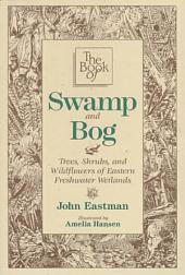 The Book of Swamp and Bog: Trees, Shrubs, and Wildflowers of the Eastern Freshwater Wetlands