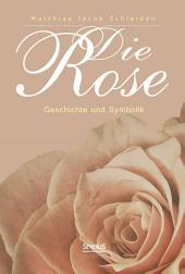 Die Rose: Geschichte und Symbolik in ethnographischer und kulturhistorischer Beziehung