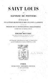 Saint Louis et Alfonse de Poitiers: Étude sur la réunion des provinces du Midi & de l'Ouest à la couronne et sur les origines de la centralisation administrative d'après des documents inédits