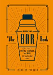 The Essential Bar Book: An A-to-Z Guide to Spirits, Cocktails, and Wine, with 115 Recipes for theWorld's Great Drinks