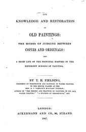 The Knowledge and Restoration of Old Paintings: The Modes of Judging Between Copies and Originals and a Brief Life of the Principal Masters in the Different Schools of Painting