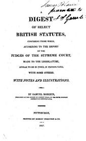 A Digest of Select British Statutes: Comprising Those Which, According to the Report of the Judges of the Supreme Court, Made to the Legislature, Appear to be in Force, in Pennsylvania: with Some Others. With Notes and Illustrations