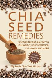 Chia Seed Remedies: Discover the Natural Way to Lose Weight, Fight Depression, Live Longer, and More!