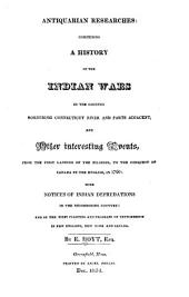 Antiquarian Researches: Comprising a History of the Indian Wars in the Country Bordering Connecticut River and Parts Adjacent, and Other Interesting Events, from the First Landing of the Pilgrims, to the Conquest of Canada by the English, in 1760 : with Notices of Indian Depredations in the Neighboring Country : and of the First Planting and Progress of Settlements in New England, New York and Canada
