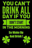 You Can't Drink All Day If You Don't Start in the Morning So Wake Up and Drink !: St Patrick's Day Humor Notebook Journal 120 Pages 6 X 9