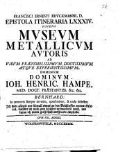 Franc. Ern. Bruckmanni, med. doct. Acad. Cæsar. Nat. Cur. et soc. Reg. Pruss. Scient. Colleg. et practic. Wolfenb. Epistola itineraria 1. [- 84.] ..: Epistola itineraria 84. Sistens Museum Metallicum autoris ad virum prænobilissimum, doctissimum atque experientissimum dominum dominum Ioh. Henric. Hampe, med. doct. præstantiss. &c. &c. ... Cum fig. æneis, Volume 84