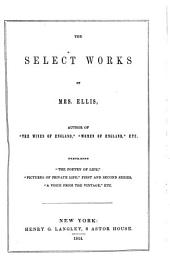 "The Select Works of Mrs. Ellis: Compromising ""The Poetry of Life"", ""Pictures of Private Life"", First and Second Series, A Voice from the Vintage"", Etc"