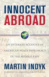 Innocent Abroad: An Intimate Account of American Peace Diplomacy in the Middle East