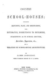 Country School-houses: Containing Elevations, Plans, and Specifications, with Estimates, Directions to Builders, Suggestions as to School Grounds, Furniture, Apparatus, Etc., and a Treatise on School-house Architecture
