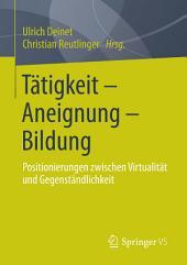 Tätigkeit - Aneignung - Bildung: Positionierungen zwischen Virtualität und Gegenständlichkeit