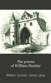 The Poems of William Dunbar: Now First Collected. With Notes, and a Memoir of His Life, Volume 1