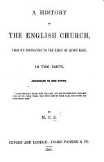 A history of the English Church, from its foundation to the reign of Queen Mary. In two parts. Addressed to the young. By M. C. S.