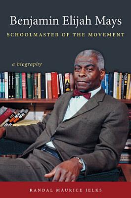 Benjamin Elijah Mays  Schoolmaster of the Movement PDF