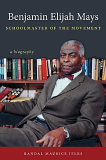 Benjamin Elijah Mays  Schoolmaster of the Movement Book